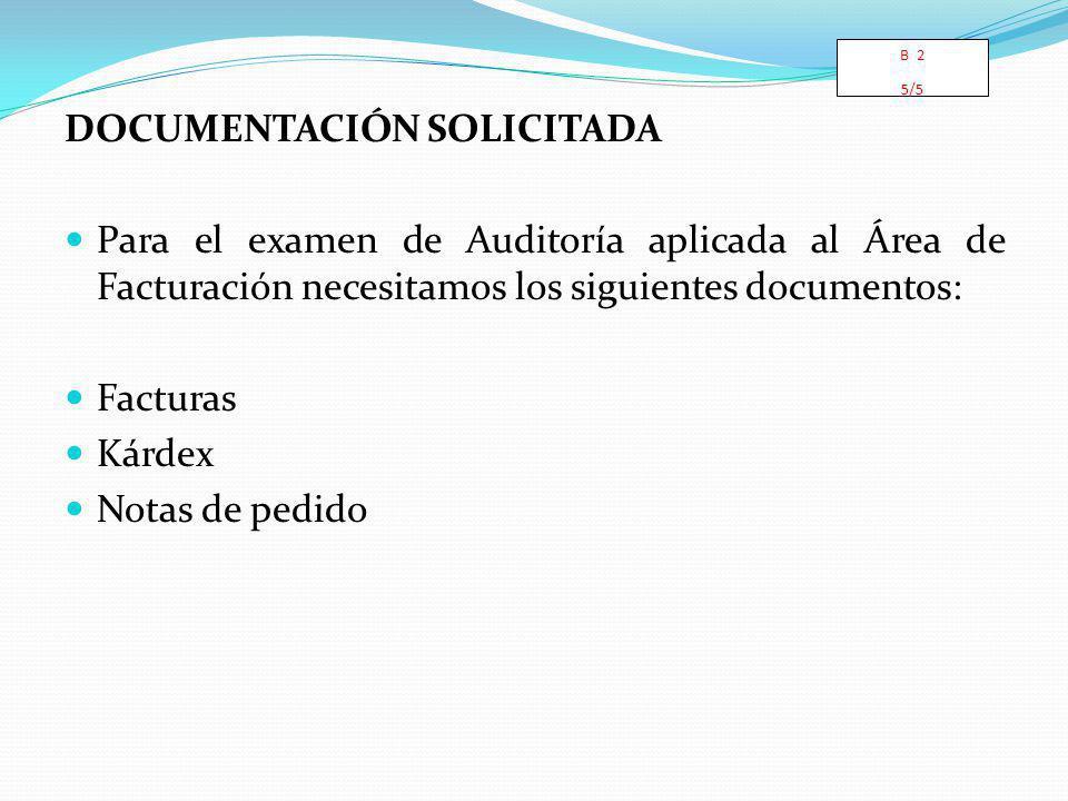 DOCUMENTACIÓN SOLICITADA Para el examen de Auditoría aplicada al Área de Facturación necesitamos los siguientes documentos: Facturas Kárdex Notas de pedido B 2 5/5