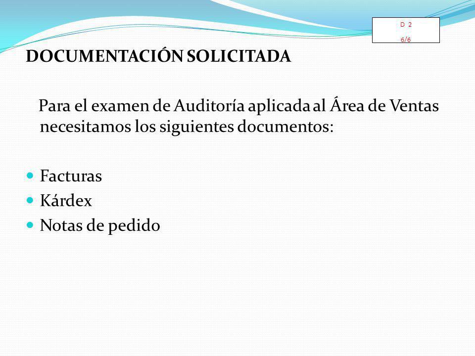 DOCUMENTACIÓN SOLICITADA Para el examen de Auditoría aplicada al Área de Ventas necesitamos los siguientes documentos: Facturas Kárdex Notas de pedido D 2 6/6