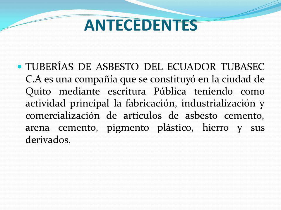 ANTECEDENTES TUBERÍAS DE ASBESTO DEL ECUADOR TUBASEC C.A es una compañía que se constituyó en la ciudad de Quito mediante escritura Pública teniendo como actividad principal la fabricación, industrialización y comercialización de artículos de asbesto cemento, arena cemento, pigmento plástico, hierro y sus derivados.