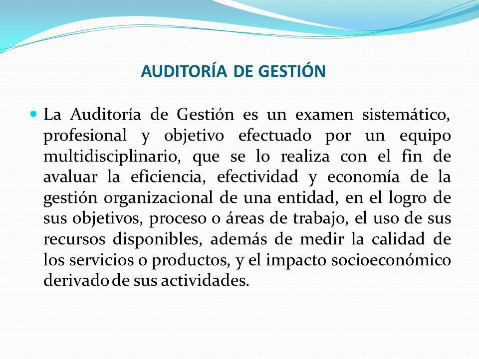 AUDITORÍA DE GESTIÓN La Auditoría de Gestión es un examen sistemático, profesional y objetivo efectuado por un equipo multidisciplinario, que se lo re