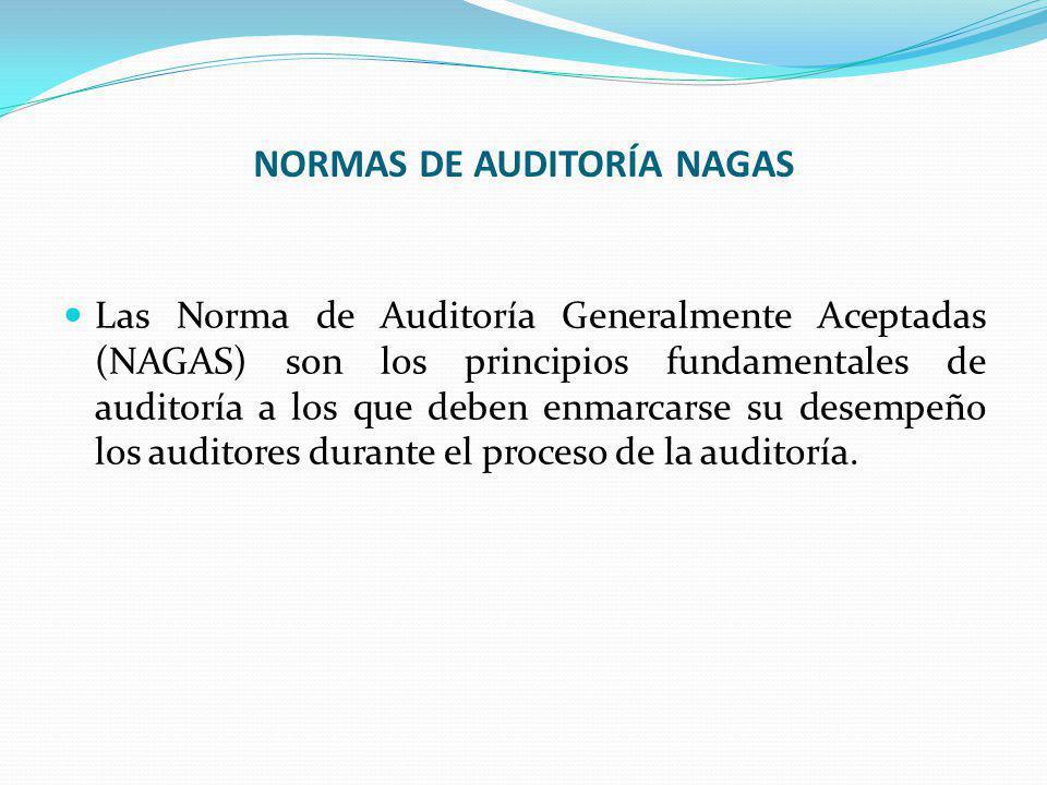 NORMAS DE AUDITORÍA NAGAS Las Norma de Auditoría Generalmente Aceptadas (NAGAS) son los principios fundamentales de auditoría a los que deben enmarcarse su desempeño los auditores durante el proceso de la auditoría.