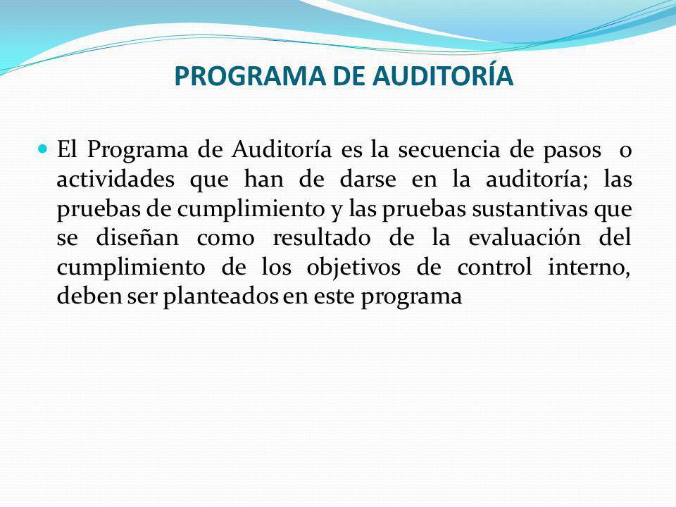 PROGRAMA DE AUDITORÍA El Programa de Auditoría es la secuencia de pasos o actividades que han de darse en la auditoría; las pruebas de cumplimiento y las pruebas sustantivas que se diseñan como resultado de la evaluación del cumplimiento de los objetivos de control interno, deben ser planteados en este programa