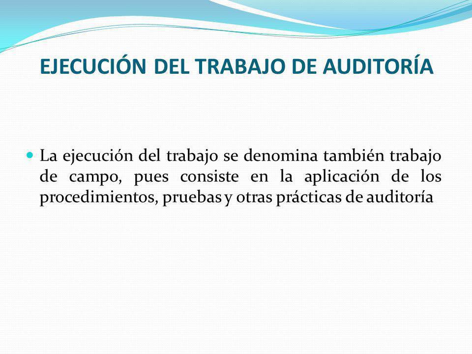 EJECUCIÓN DEL TRABAJO DE AUDITORÍA La ejecución del trabajo se denomina también trabajo de campo, pues consiste en la aplicación de los procedimientos, pruebas y otras prácticas de auditoría