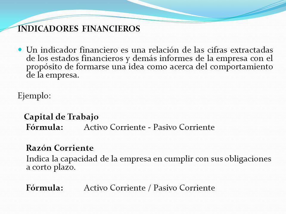INDICADORES FINANCIEROS Un indicador financiero es una relación de las cifras extractadas de los estados financieros y demás informes de la empresa con el propósito de formarse una idea como acerca del comportamiento de la empresa.