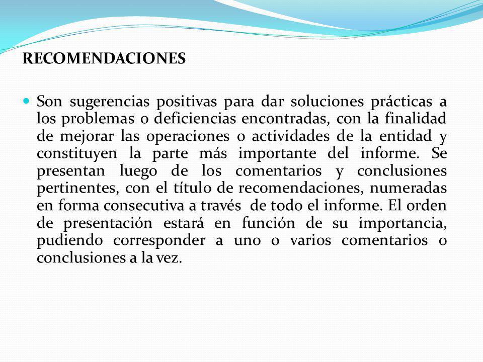 RECOMENDACIONES Son sugerencias positivas para dar soluciones prácticas a los problemas o deficiencias encontradas, con la finalidad de mejorar las operaciones o actividades de la entidad y constituyen la parte más importante del informe.