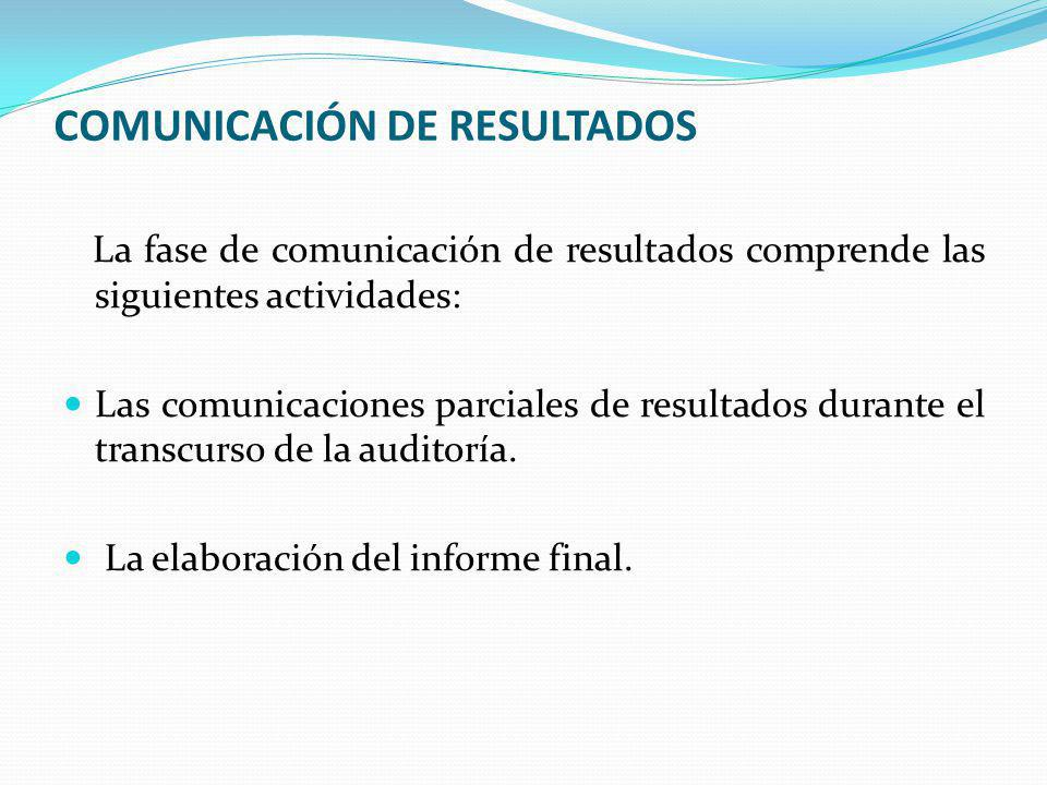 COMUNICACIÓN DE RESULTADOS La fase de comunicación de resultados comprende las siguientes actividades: Las comunicaciones parciales de resultados durante el transcurso de la auditoría.