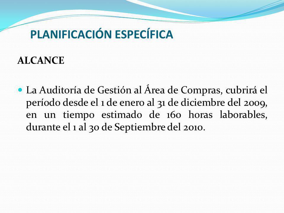 PLANIFICACIÓN ESPECÍFICA ALCANCE La Auditoría de Gestión al Área de Compras, cubrirá el período desde el 1 de enero al 31 de diciembre del 2009, en un tiempo estimado de 160 horas laborables, durante el 1 al 30 de Septiembre del 2010.