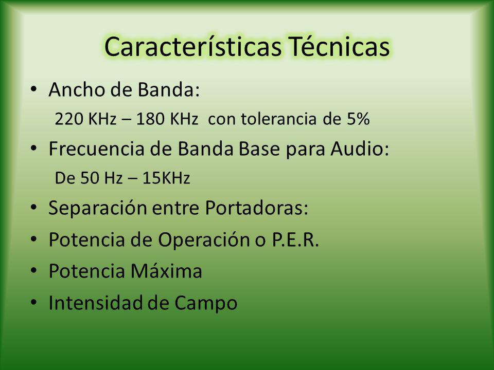 Ancho de Banda: 220 KHz – 180 KHz con tolerancia de 5% Frecuencia de Banda Base para Audio: De 50 Hz – 15KHz Separación entre Portadoras: Potencia de Operación o P.E.R.