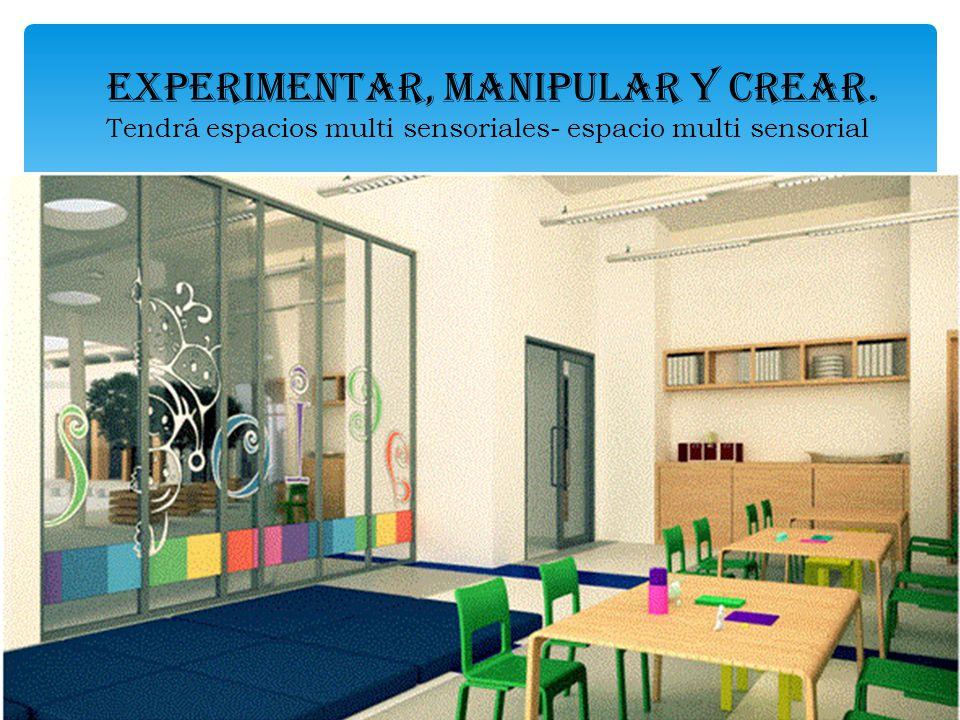 EXPERIMENTAR, MANIPULAR Y CREAR. Tendrá espacios multi sensoriales- espacio multi sensorial