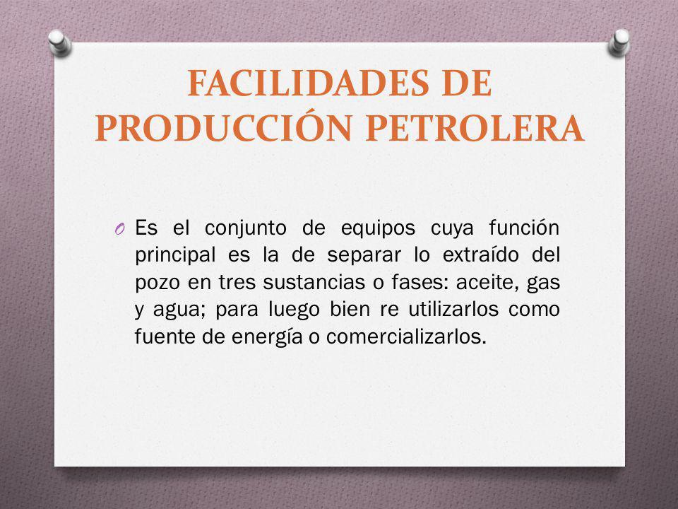 O Es el conjunto de equipos cuya función principal es la de separar lo extraído del pozo en tres sustancias o fases: aceite, gas y agua; para luego bi