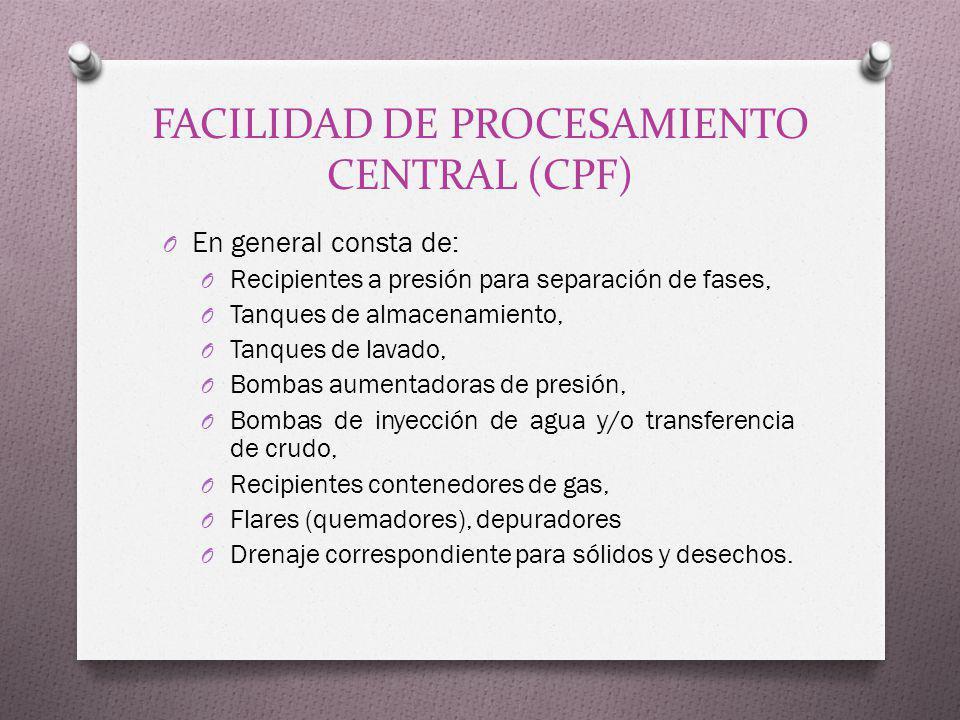 FACILIDAD DE PROCESAMIENTO CENTRAL (CPF) O En general consta de: O Recipientes a presión para separación de fases, O Tanques de almacenamiento, O Tanq