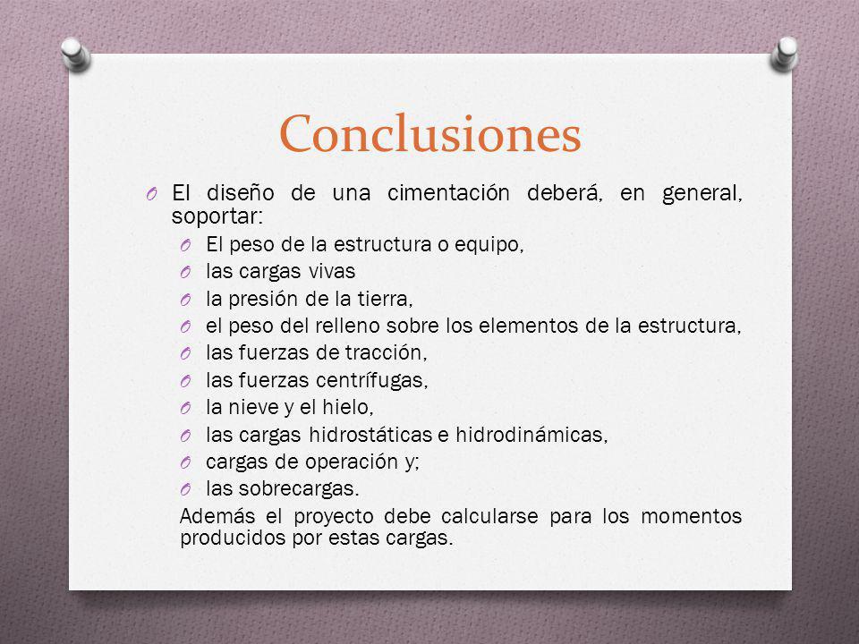 Conclusiones O El diseño de una cimentación deberá, en general, soportar: O El peso de la estructura o equipo, O las cargas vivas O la presión de la t