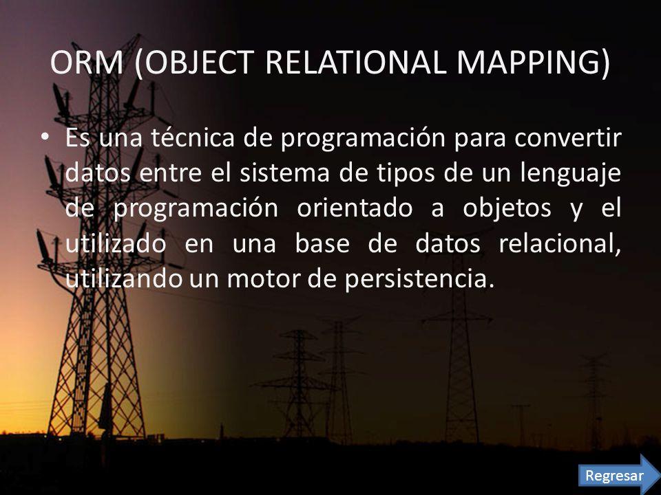 ORM (OBJECT RELATIONAL MAPPING) Es una técnica de programación para convertir datos entre el sistema de tipos de un lenguaje de programación orientado a objetos y el utilizado en una base de datos relacional, utilizando un motor de persistencia.