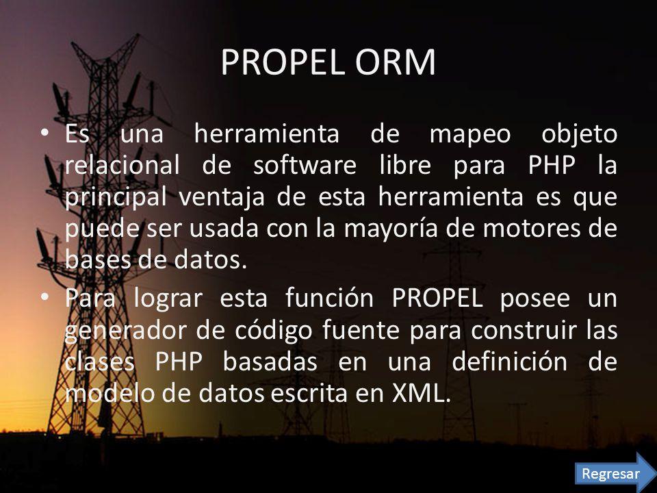 PROPEL ORM Es una herramienta de mapeo objeto relacional de software libre para PHP la principal ventaja de esta herramienta es que puede ser usada con la mayoría de motores de bases de datos.