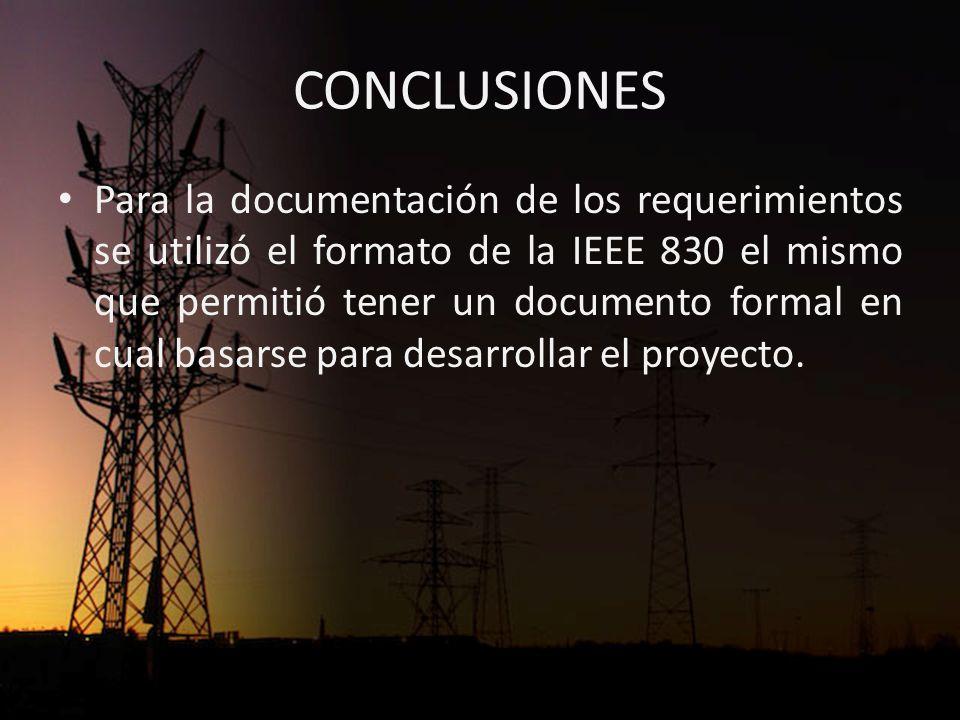 CONCLUSIONES Para la documentación de los requerimientos se utilizó el formato de la IEEE 830 el mismo que permitió tener un documento formal en cual basarse para desarrollar el proyecto.