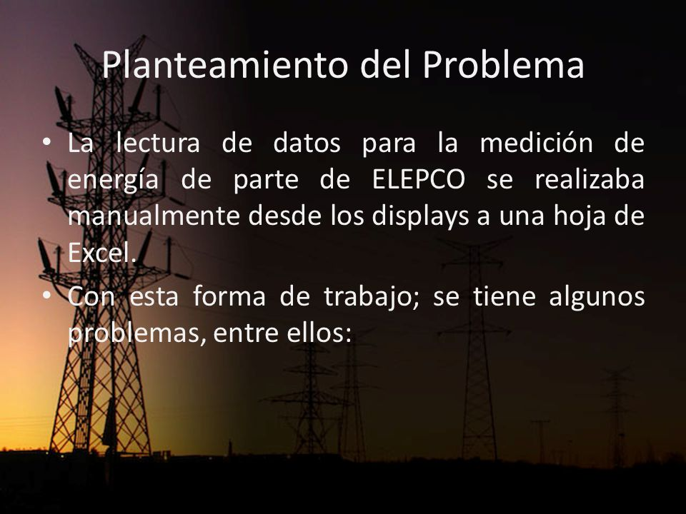 Planteamiento del Problema La lectura de datos para la medición de energía de parte de ELEPCO se realizaba manualmente desde los displays a una hoja de Excel.