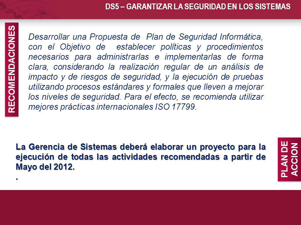 DS5 – GARANTIZAR LA SEGURIDAD EN LOS SISTEMAS La Gerencia de Sistemas deberá elaborar un proyecto para la ejecución de todas las actividades recomenda