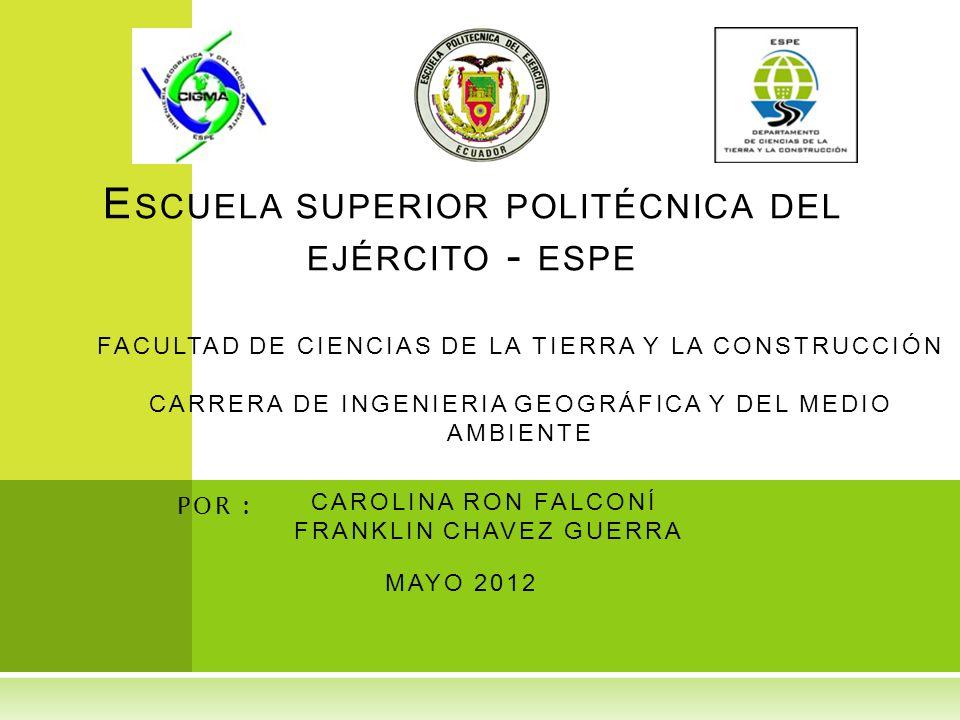 E SCUELA SUPERIOR POLITÉCNICA DEL EJÉRCITO - ESPE CAROLINA RON FALCONÍ FRANKLIN CHAVEZ GUERRA POR : MAYO 2012 FACULTAD DE CIENCIAS DE LA TIERRA Y LA CONSTRUCCIÓN CARRERA DE INGENIERIA GEOGRÁFICA Y DEL MEDIO AMBIENTE