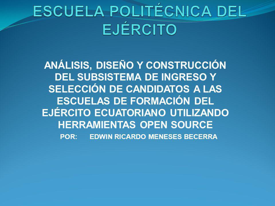 ANÁLISIS, DISEÑO Y CONSTRUCCIÓN DEL SUBSISTEMA DE INGRESO Y SELECCIÓN DE CANDIDATOS A LAS ESCUELAS DE FORMACIÓN DEL EJÉRCITO ECUATORIANO UTILIZANDO HERRAMIENTAS OPEN SOURCE POR: EDWIN RICARDO MENESES BECERRA