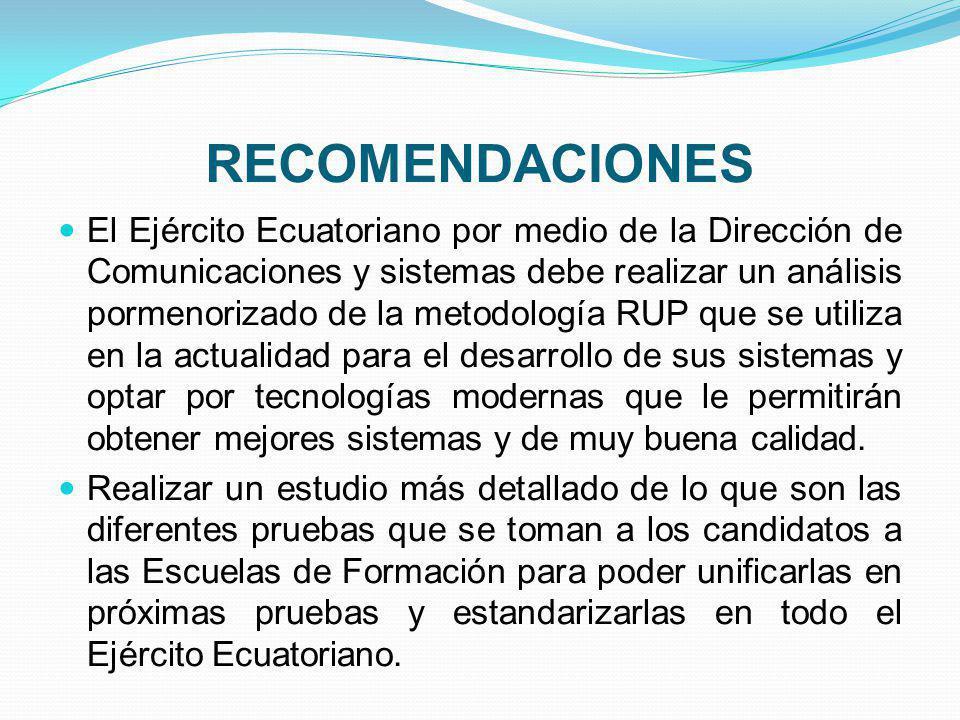 RECOMENDACIONES El Ejército Ecuatoriano por medio de la Dirección de Comunicaciones y sistemas debe realizar un análisis pormenorizado de la metodología RUP que se utiliza en la actualidad para el desarrollo de sus sistemas y optar por tecnologías modernas que le permitirán obtener mejores sistemas y de muy buena calidad.