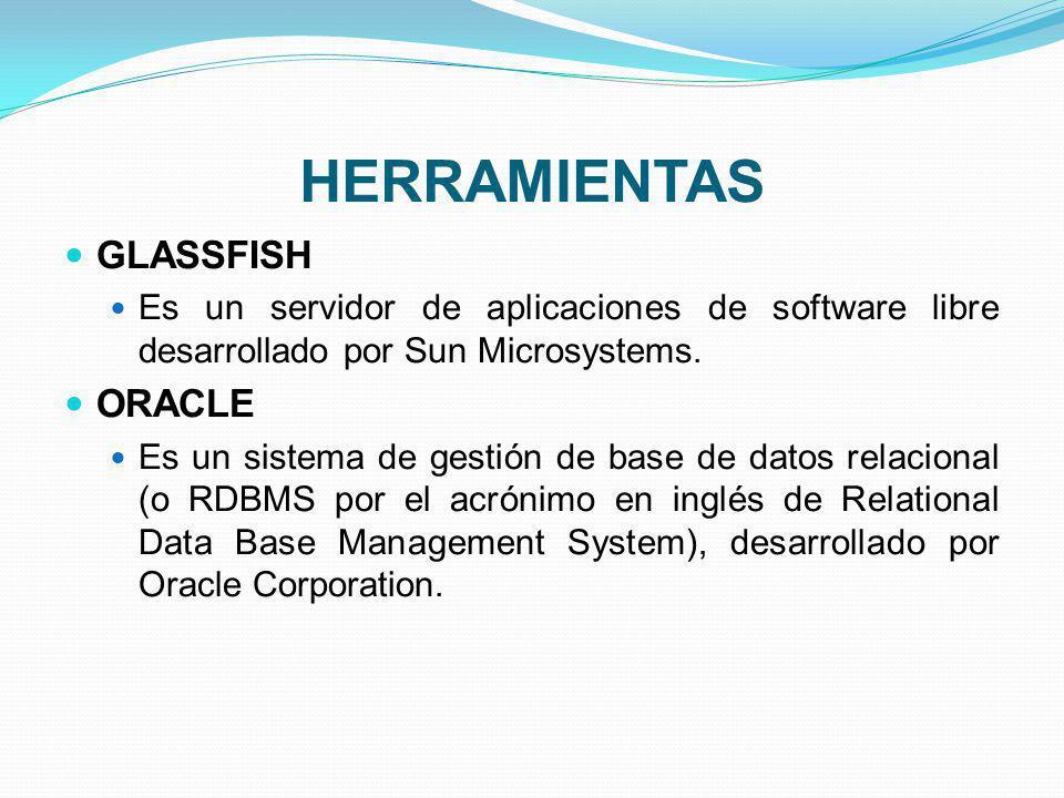 HERRAMIENTAS GLASSFISH Es un servidor de aplicaciones de software libre desarrollado por Sun Microsystems. ORACLE Es un sistema de gestión de base de