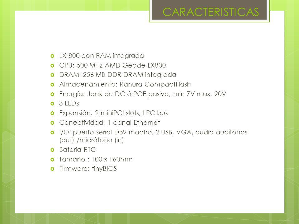 CARACTERISTICAS LX-800 con RAM integrada CPU: 500 MHz AMD Geode LX800 DRAM: 256 MB DDR DRAM integrada Almacenamiento: Ranura CompactFlash Energía: Jack de DC ó POE pasivo, min 7V max.
