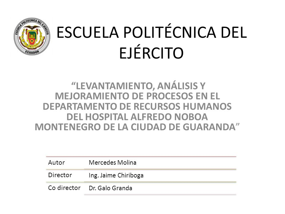 ESCUELA POLITÉCNICA DEL EJÉRCITO LEVANTAMIENTO, ANÁLISIS Y MEJORAMIENTO DE PROCESOS EN EL DEPARTAMENTO DE RECURSOS HUMANOS DEL HOSPITAL ALFREDO NOBOA MONTENEGRO DE LA CIUDAD DE GUARANDA Autor Mercedes Molina Director Ing.