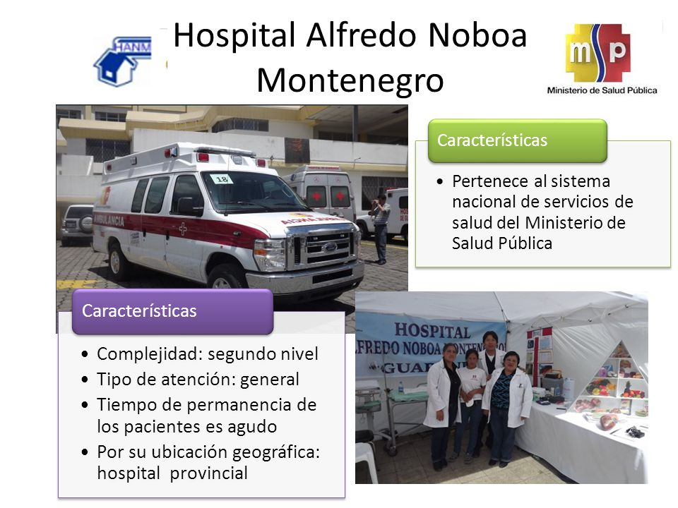 Hospital Alfredo Noboa Montenegro Pertenece al sistema nacional de servicios de salud del Ministerio de Salud Pública Características Complejidad: segundo nivel Tipo de atención: general Tiempo de permanencia de los pacientes es agudo Por su ubicación geográfica: hospital provincial Características