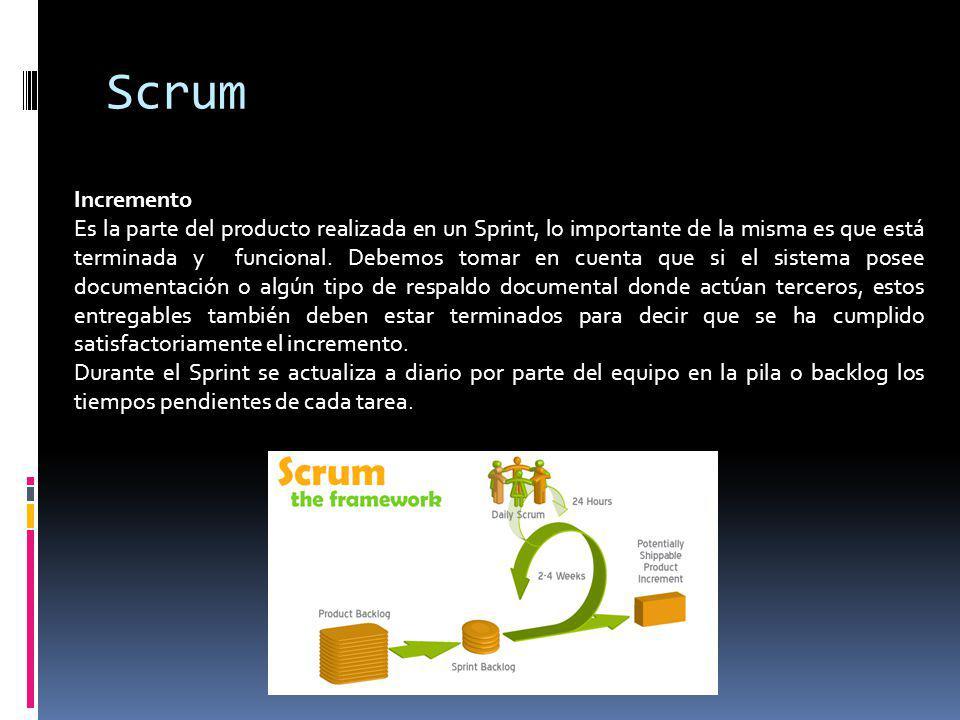 Scrum Incremento Es la parte del producto realizada en un Sprint, lo importante de la misma es que está terminada y funcional. Debemos tomar en cuenta