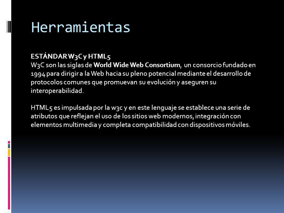 Herramientas ESTÁNDAR W3C y HTML5 W3C son las siglas de World Wide Web Consortium, un consorcio fundado en 1994 para dirigir a la Web hacia su pleno p