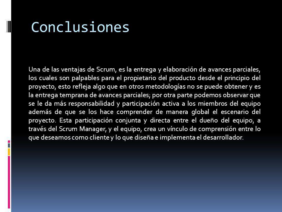 Conclusiones Una de las ventajas de Scrum, es la entrega y elaboración de avances parciales, los cuales son palpables para el propietario del producto