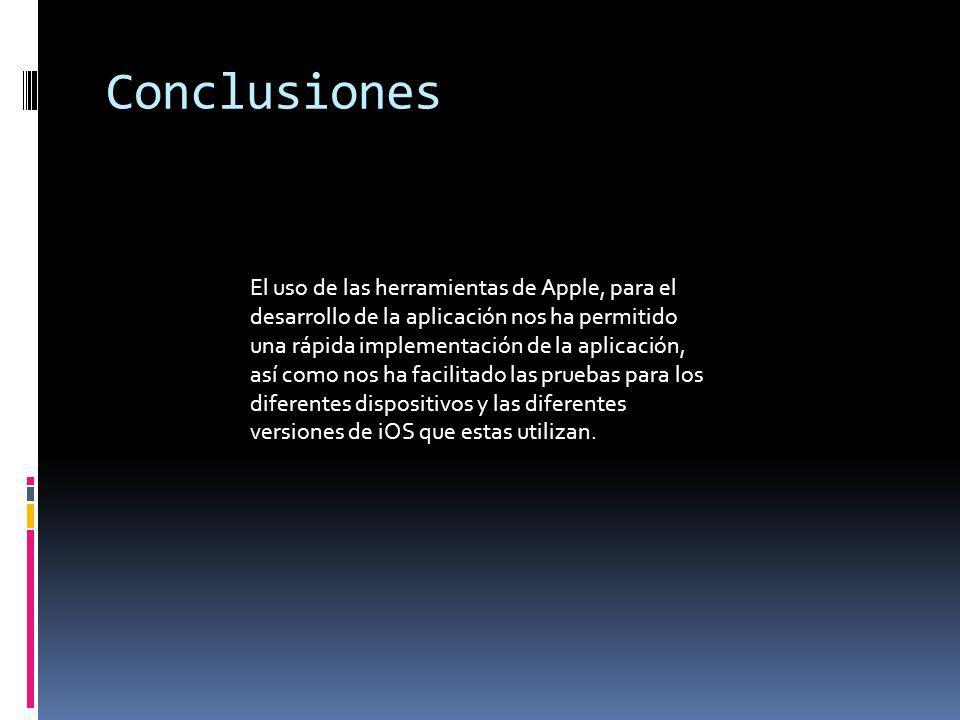 Conclusiones El uso de las herramientas de Apple, para el desarrollo de la aplicación nos ha permitido una rápida implementación de la aplicación, así