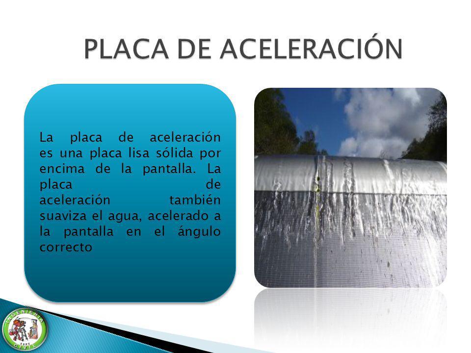 La placa de aceleración es una placa lisa sólida por encima de la pantalla. La placa de aceleración también suaviza el agua, acelerado a la pantalla e
