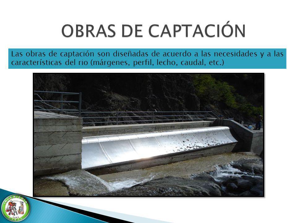 Las obras de captación son diseñadas de acuerdo a las necesidades y a las características del rio (márgenes, perfil, lecho, caudal, etc.)