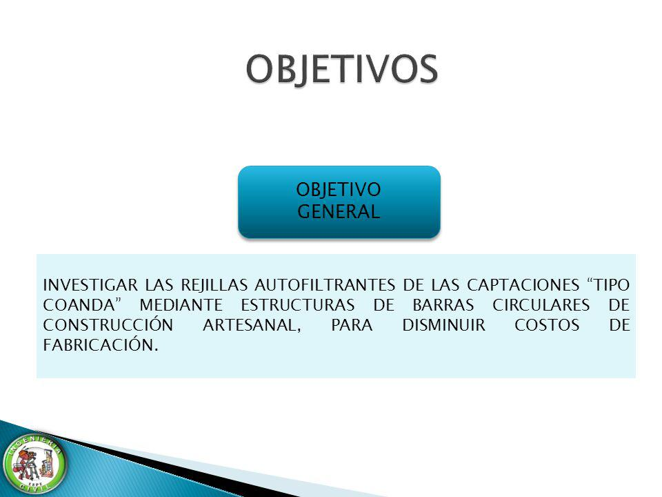 OBJETIVO GENERAL OBJETIVO GENERAL INVESTIGAR LAS REJILLAS AUTOFILTRANTES DE LAS CAPTACIONES TIPO COANDA MEDIANTE ESTRUCTURAS DE BARRAS CIRCULARES DE C