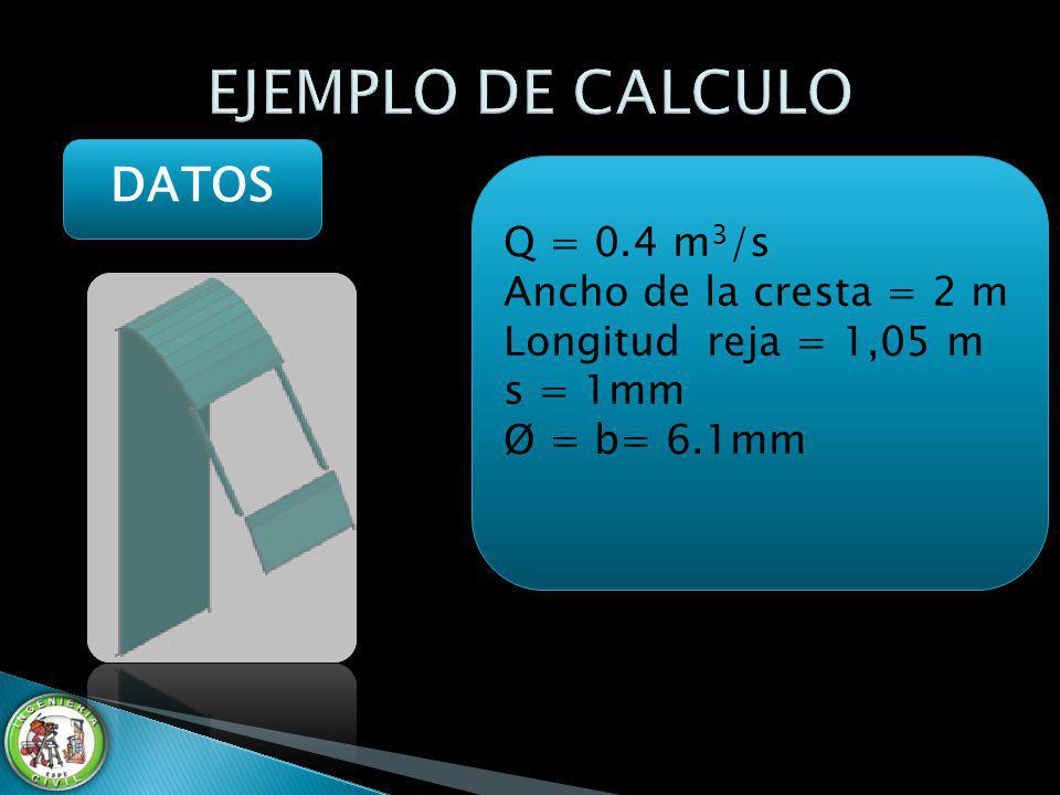 DATOS Q = 0.4 m 3 /s Ancho de la cresta = 2 m Longitud reja = 1,05 m s = 1mm Ø = b= 6.1mm Q = 0.4 m 3 /s Ancho de la cresta = 2 m Longitud reja = 1,05
