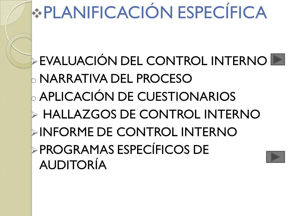 PLANIFICACIÓN ESPECÍFICA EVALUACIÓN DEL CONTROL INTERNO o NARRATIVA DEL PROCESO o APLICACIÓN DE CUESTIONARIOS HALLAZGOS DE CONTROL INTERNO INFORME DE