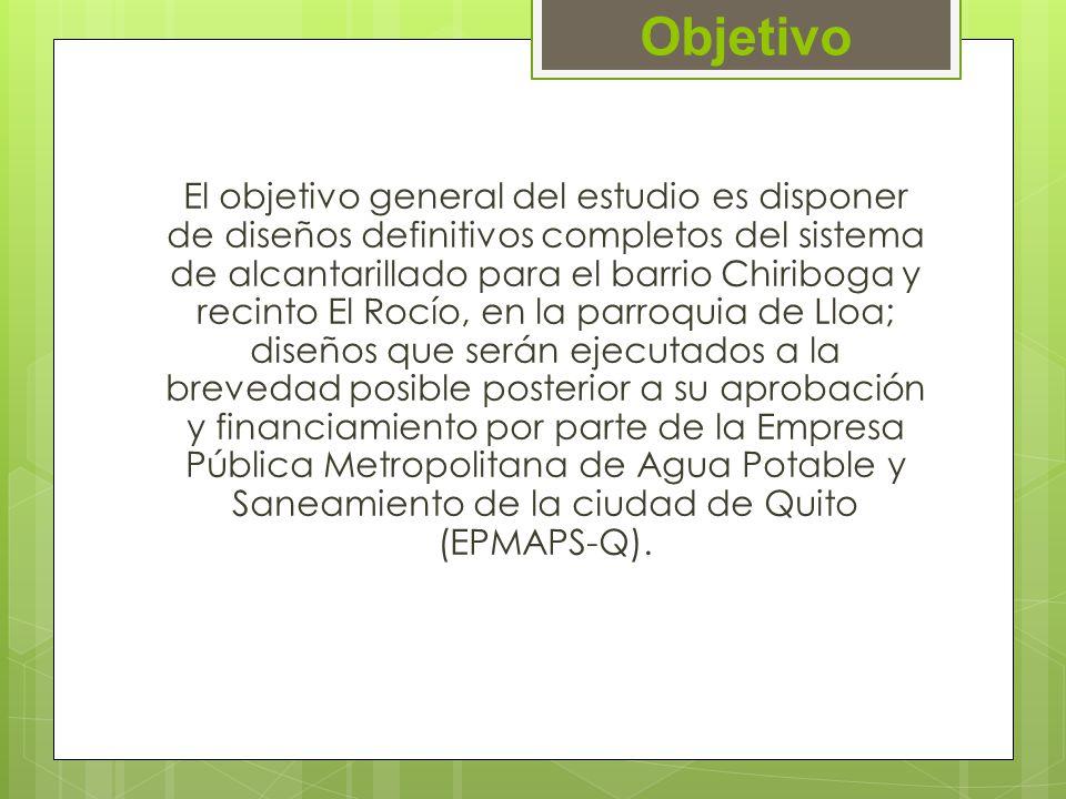 Objetivo El objetivo general del estudio es disponer de diseños definitivos completos del sistema de alcantarillado para el barrio Chiriboga y recinto