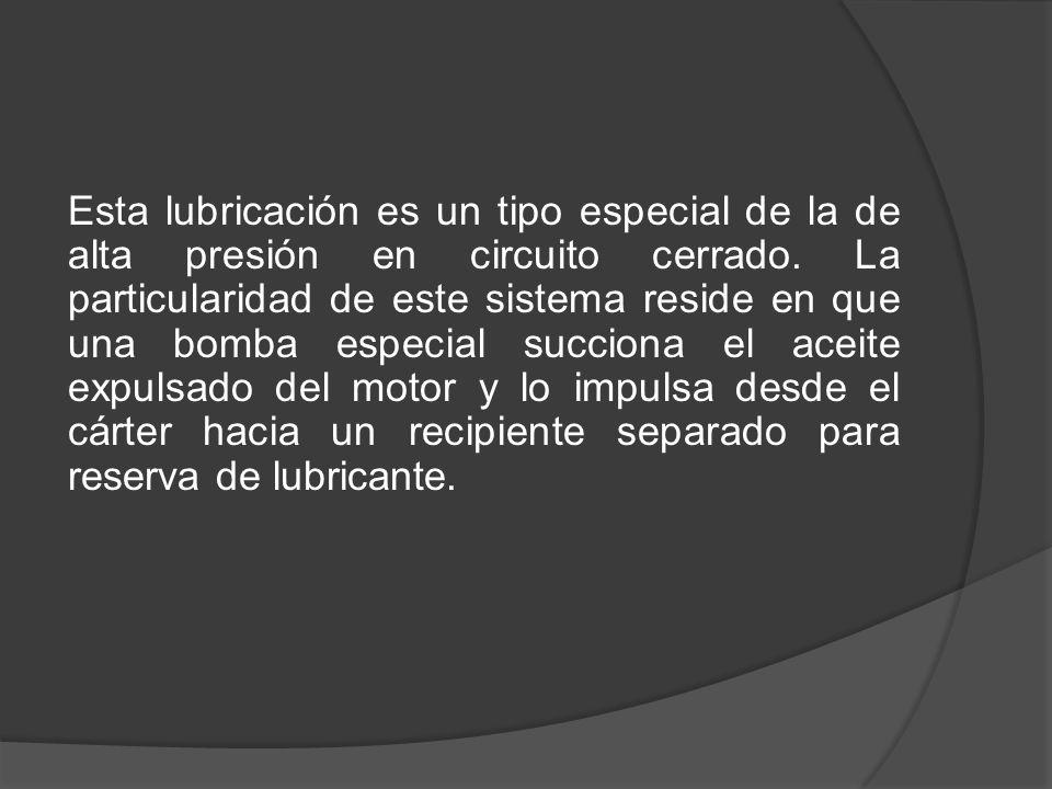 Esta lubricación es un tipo especial de la de alta presión en circuito cerrado. La particularidad de este sistema reside en que una bomba especial suc