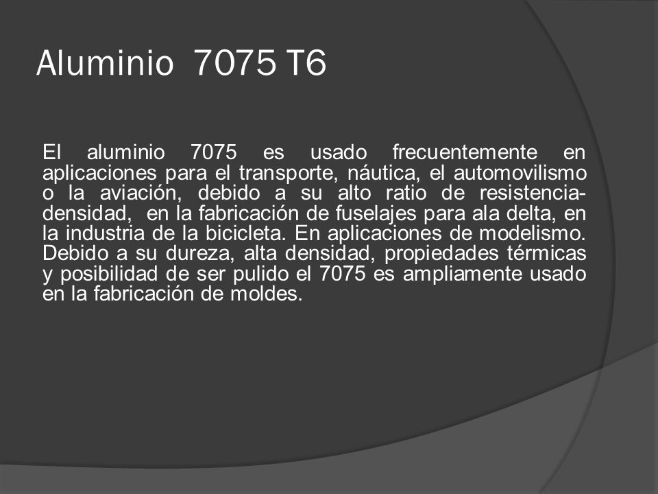 Aluminio 7075 T6 El aluminio 7075 es usado frecuentemente en aplicaciones para el transporte, náutica, el automovilismo o la aviación, debido a su alt