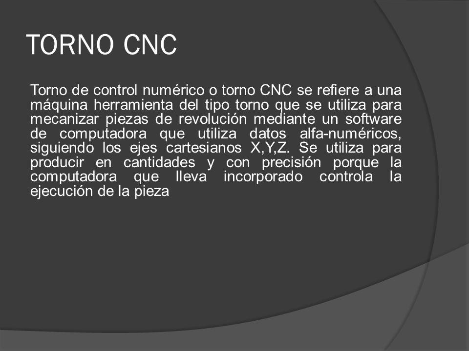 TORNO CNC Torno de control numérico o torno CNC se refiere a una máquina herramienta del tipo torno que se utiliza para mecanizar piezas de revolución