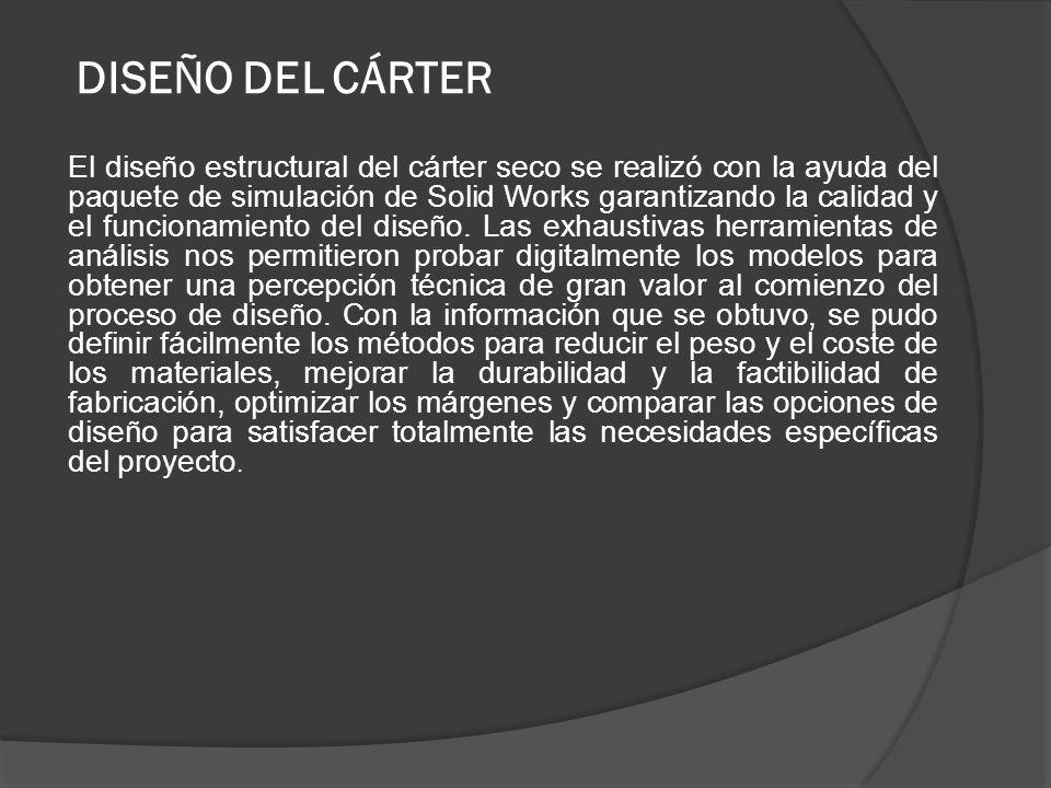 DISEÑO DEL CÁRTER El diseño estructural del cárter seco se realizó con la ayuda del paquete de simulación de Solid Works garantizando la calidad y el