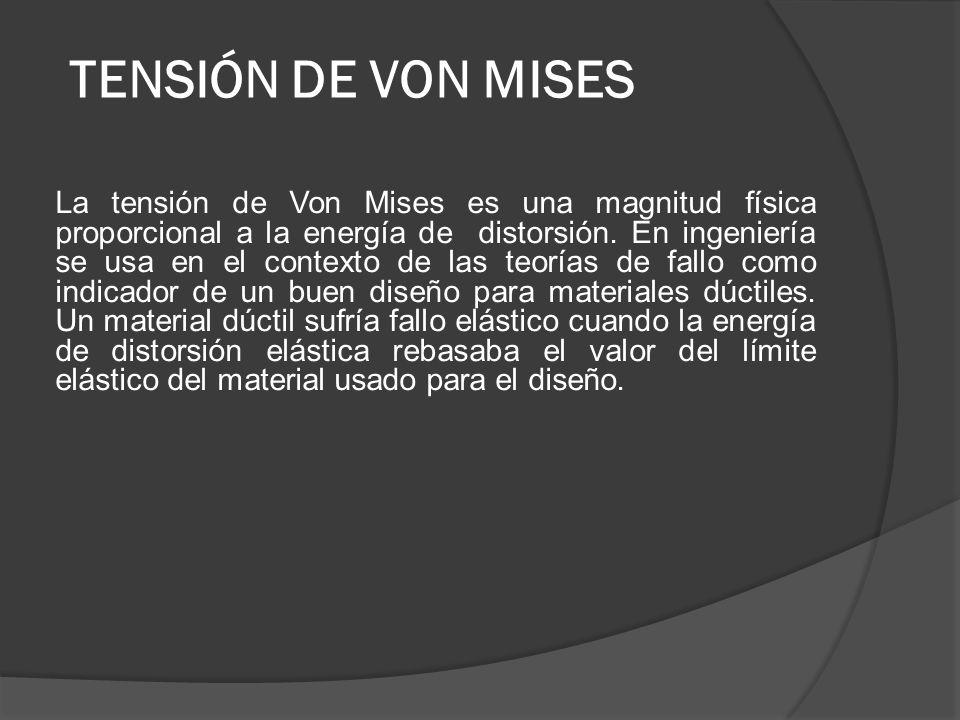 TENSIÓN DE VON MISES La tensión de Von Mises es una magnitud física proporcional a la energía de distorsión. En ingeniería se usa en el contexto de la