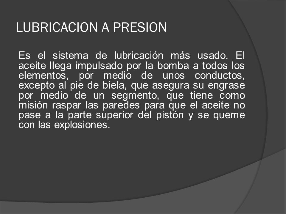 LUBRICACION A PRESION Es el sistema de lubricación más usado. El aceite llega impulsado por la bomba a todos los elementos, por medio de unos conducto