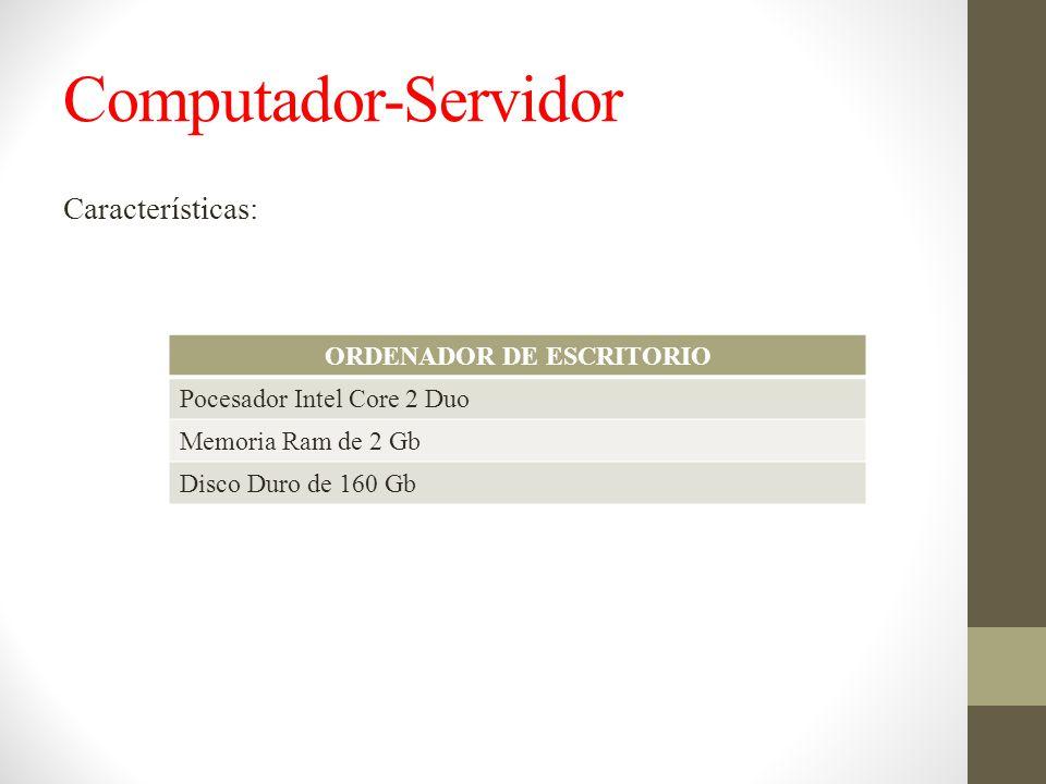 Computador-Servidor Características: ORDENADOR DE ESCRITORIO Pocesador Intel Core 2 Duo Memoria Ram de 2 Gb Disco Duro de 160 Gb