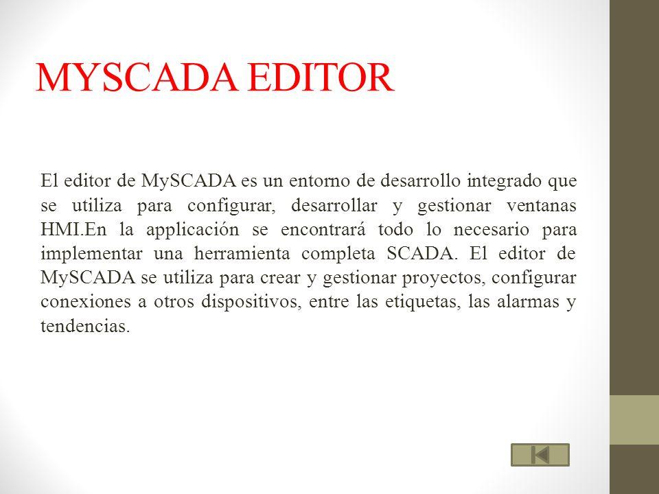 MYSCADA EDITOR El editor de MySCADA es un entorno de desarrollo integrado que se utiliza para configurar, desarrollar y gestionar ventanas HMI.En la applicación se encontrará todo lo necesario para implementar una herramienta completa SCADA.