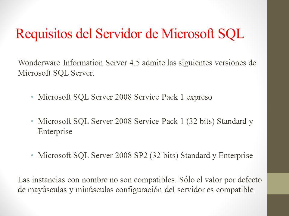 Requisitos del Servidor de Microsoft SQL Wonderware Information Server 4.5 admite las siguientes versiones de Microsoft SQL Server: Microsoft SQL Server 2008 Service Pack 1 expreso Microsoft SQL Server 2008 Service Pack 1 (32 bits) Standard y Enterprise Microsoft SQL Server 2008 SP2 (32 bits) Standard y Enterprise Las instancias con nombre no son compatibles.