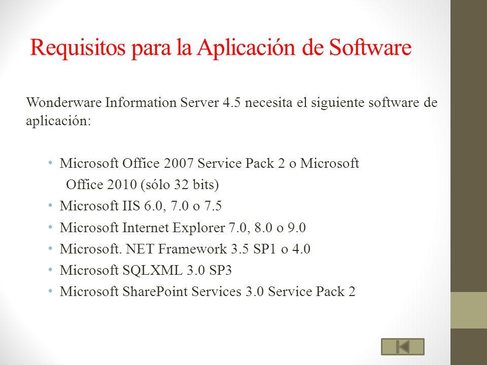 Requisitos para la Aplicación de Software Wonderware Information Server 4.5 necesita el siguiente software de aplicación: Microsoft Office 2007 Service Pack 2 o Microsoft Office 2010 (sólo 32 bits) Microsoft IIS 6.0, 7.0 o 7.5 Microsoft Internet Explorer 7.0, 8.0 o 9.0 Microsoft.