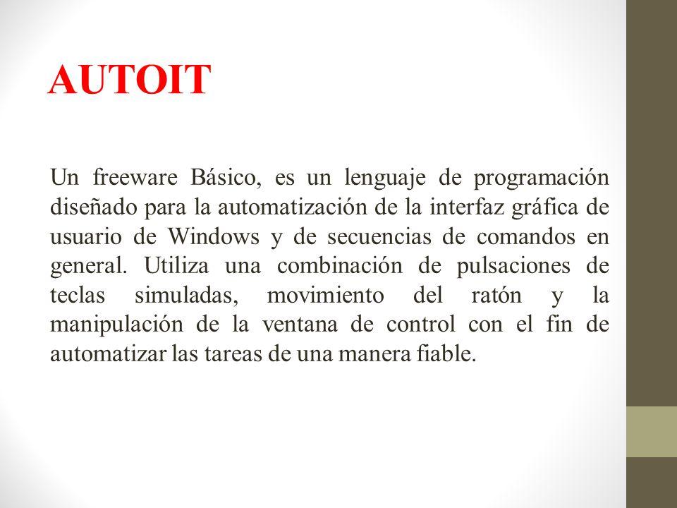 AUTOIT Un freeware Básico, es un lenguaje de programación diseñado para la automatización de la interfaz gráfica de usuario de Windows y de secuencias de comandos en general.