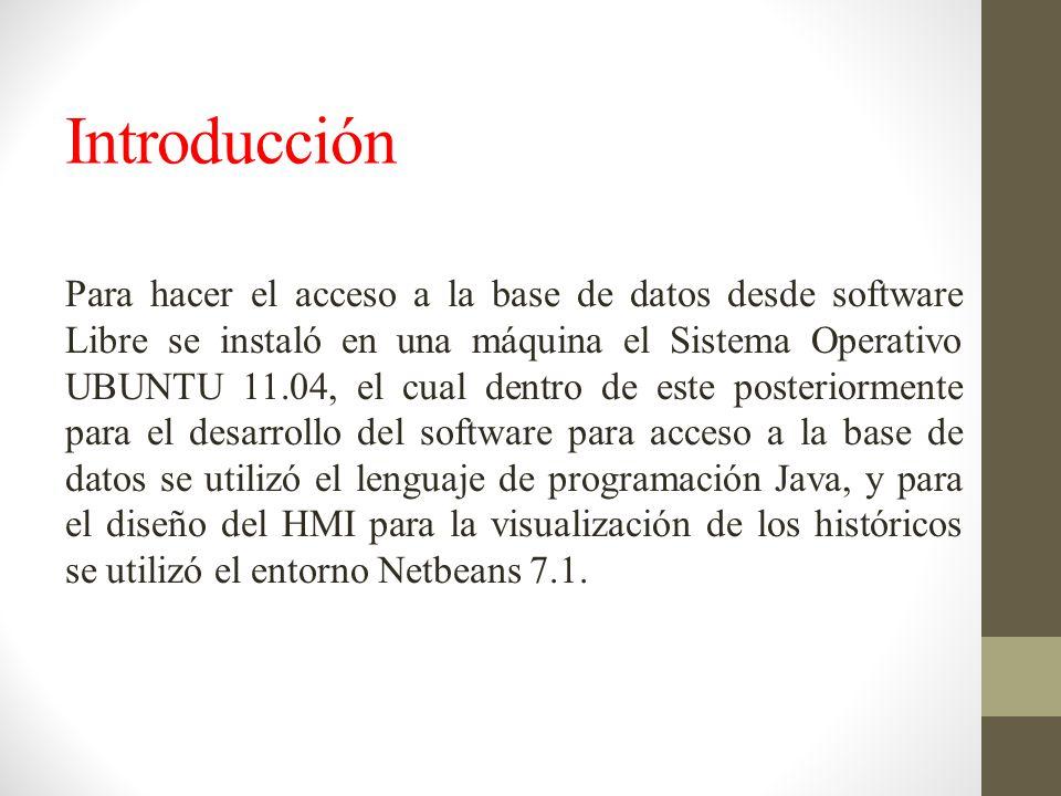 Introducción Para hacer el acceso a la base de datos desde software Libre se instaló en una máquina el Sistema Operativo UBUNTU 11.04, el cual dentro de este posteriormente para el desarrollo del software para acceso a la base de datos se utilizó el lenguaje de programación Java, y para el diseño del HMI para la visualización de los históricos se utilizó el entorno Netbeans 7.1.
